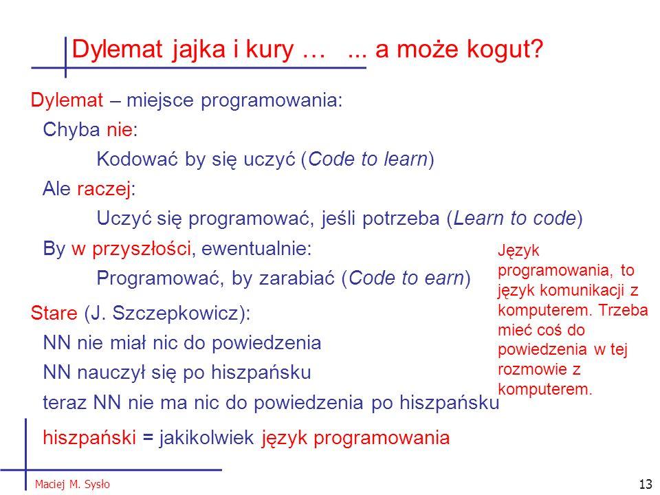 Dylemat jajka i kury … Dylemat – miejsce programowania: Chyba nie: Kodować by się uczyć (Code to learn) Ale raczej: Uczyć się programować, jeśli potrzeba (Learn to code) By w przyszłości, ewentualnie: Programować, by zarabiać (Code to earn) Stare (J.
