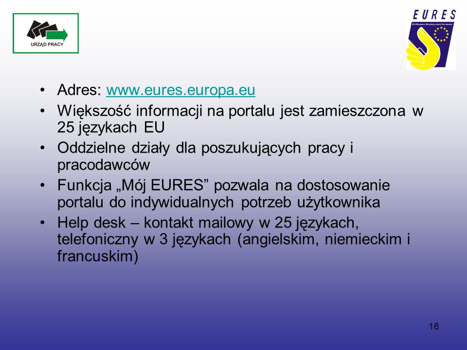 """16 Adres: www.eures.europa.euwww.eures.europa.eu Większość informacji na portalu jest zamieszczona w 25 językach EU Oddzielne działy dla poszukujących pracy i pracodawców Funkcja """"Mój EURES pozwala na dostosowanie portalu do indywidualnych potrzeb użytkownika Help desk – kontakt mailowy w 25 językach, telefoniczny w 3 językach (angielskim, niemieckim i francuskim)"""