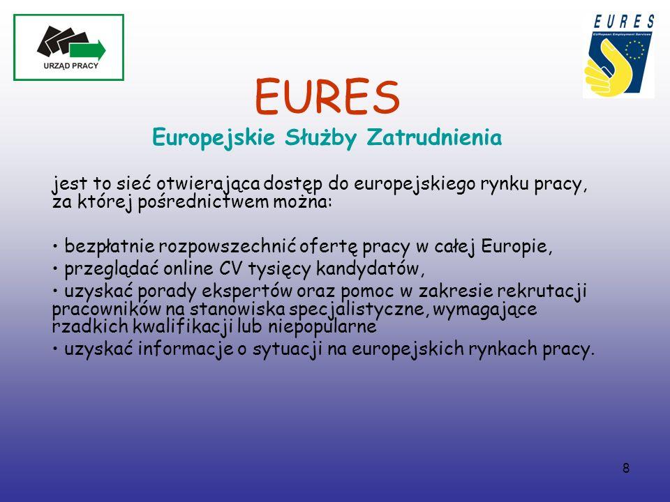 8 EURES Europejskie Służby Zatrudnienia jest to sieć otwierająca dostęp do europejskiego rynku pracy, za której pośrednictwem można: bezpłatnie rozpowszechnić ofertę pracy w całej Europie, przeglądać online CV tysięcy kandydatów, uzyskać porady ekspertów oraz pomoc w zakresie rekrutacji pracowników na stanowiska specjalistyczne, wymagające rzadkich kwalifikacji lub niepopularne uzyskać informacje o sytuacji na europejskich rynkach pracy.