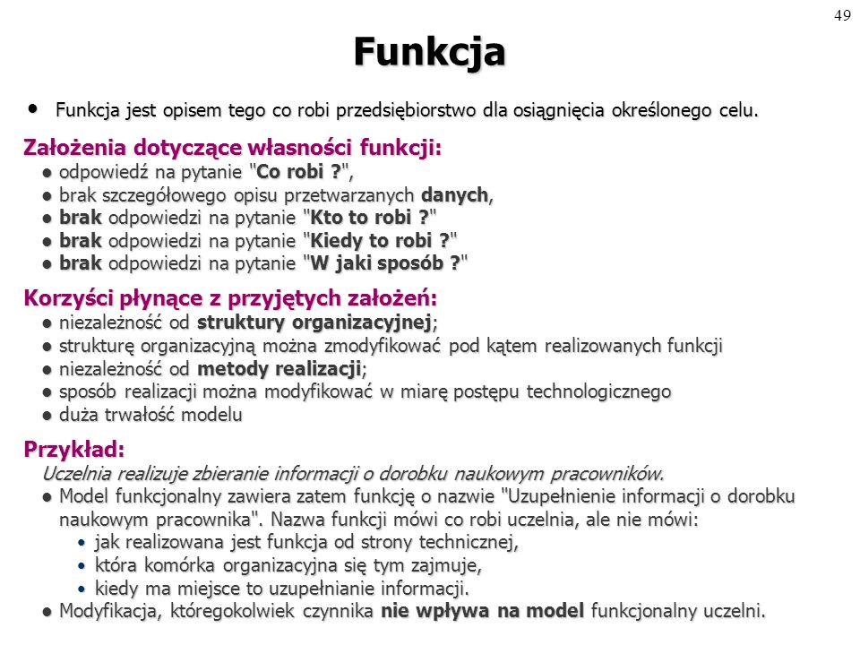 48 Modelowanie funkcji Technika modelowania systemu Technika modelowania systemu poprzez opis tego co on robi: identyfikacja działań - funkcji,identyfikacja działań - funkcji, identyfikacja przyczyn tych działań - zdarzeń,identyfikacja przyczyn tych działań - zdarzeń, identyfikacja obiektów (encji), na których operują funkcje.identyfikacja obiektów (encji), na których operują funkcje.