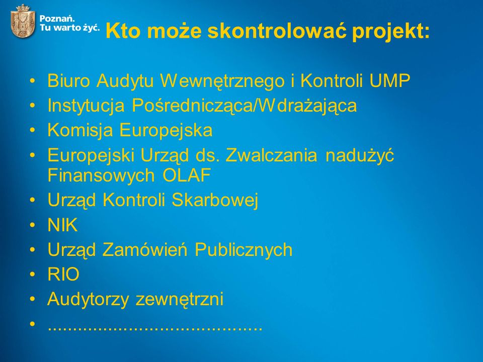 Kto może skontrolować projekt: Biuro Audytu Wewnętrznego i Kontroli UMP Instytucja Pośrednicząca/Wdrażająca Komisja Europejska Europejski Urząd ds.