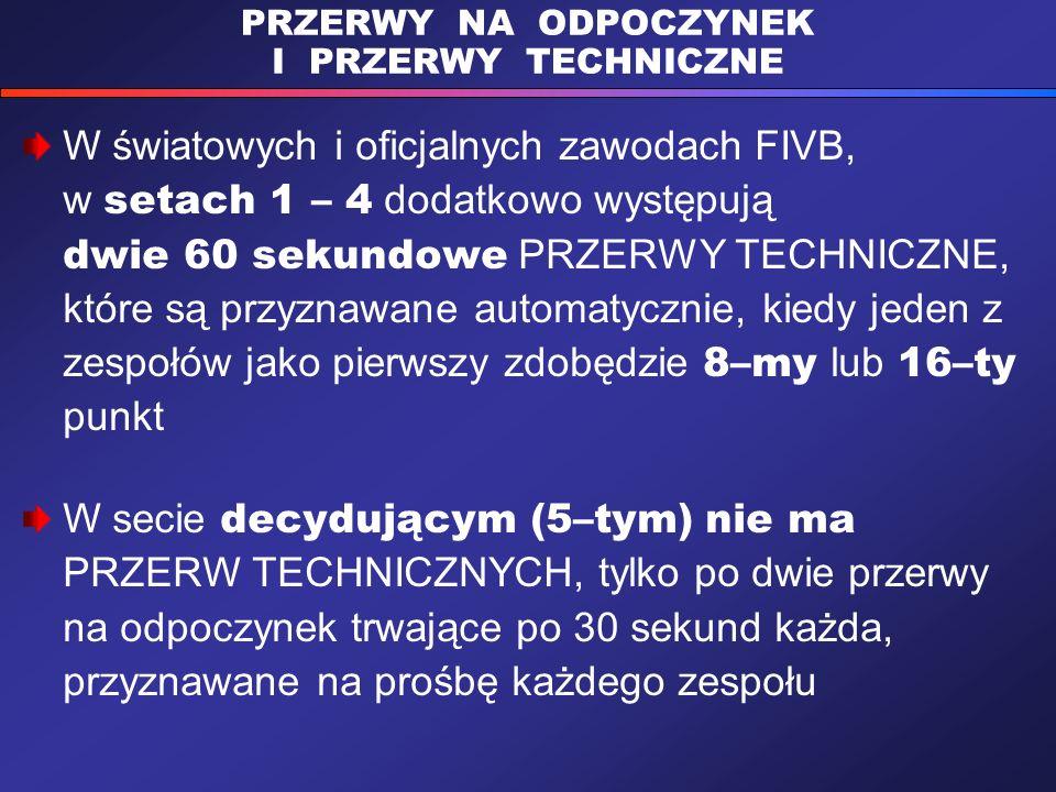 PRZERWY NA ODPOCZYNEK I PRZERWY TECHNICZNE W światowych i oficjalnych zawodach FIVB, w setach 1 – 4 dodatkowo występują dwie 60 sekundowe PRZERWY TECHNICZNE, które są przyznawane automatycznie, kiedy jeden z zespołów jako pierwszy zdobędzie 8–my lub 16–ty punkt W secie decydującym (5–tym) nie ma PRZERW TECHNICZNYCH, tylko po dwie przerwy na odpoczynek trwające po 30 sekund każda, przyznawane na prośbę każdego zespołu