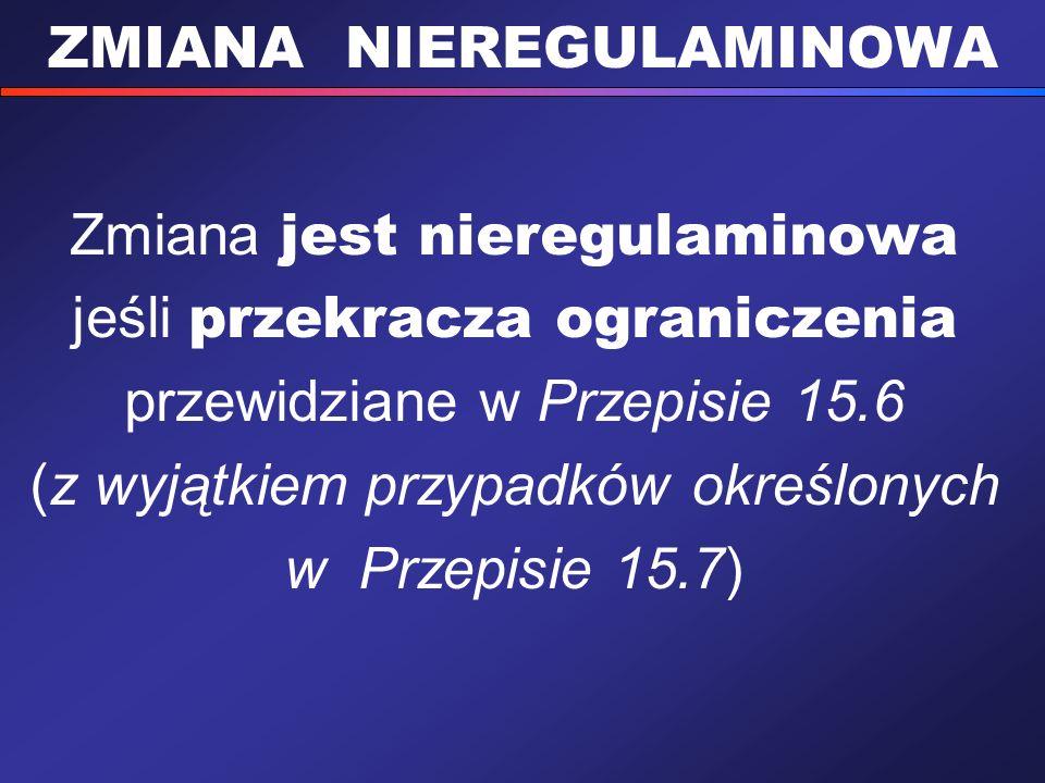 ZMIANA NIEREGULAMINOWA Zmiana jest nieregulaminowa jeśli przekracza ograniczenia przewidziane w Przepisie 15.6 (z wyjątkiem przypadków określonych w P