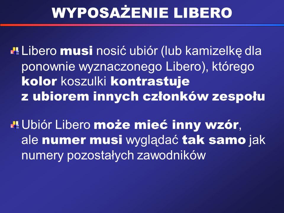 WYPOSAŻENIE LIBERO Libero musi nosić ubiór (lub kamizelkę dla ponownie wyznaczonego Libero), którego kolor koszulki kontrastuje z ubiorem innych członków zespołu Ubiór Libero może mieć inny wzór, ale numer musi wyglądać tak samo jak numery pozostałych zawodników