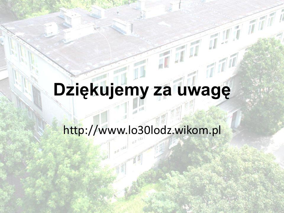 Dziękujemy za uwagę http://www.lo30lodz.wikom.pl