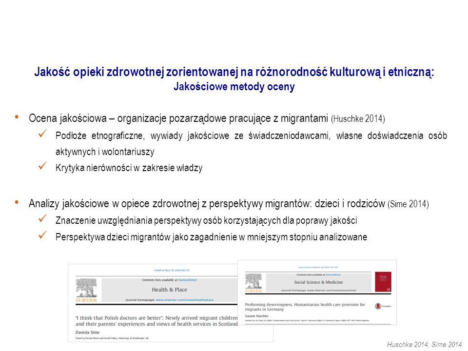 Ocena jakościowa – organizacje pozarządowe pracujące z migrantami (Huschke 2014) Podłoże etnograficzne, wywiady jakościowe ze świadczeniodawcami, własne doświadczenia osób aktywnych i wolontariuszy Krytyka nierówności w zakresie władzy Analizy jakościowe w opiece zdrowotnej z perspektywy migrantów: dzieci i rodziców (Sime 2014) Znaczenie uwzględniania perspektywy osób korzystających dla poprawy jakości Perspektywa dzieci migrantów jako zagadnienie w mniejszym stopniu analizowane.