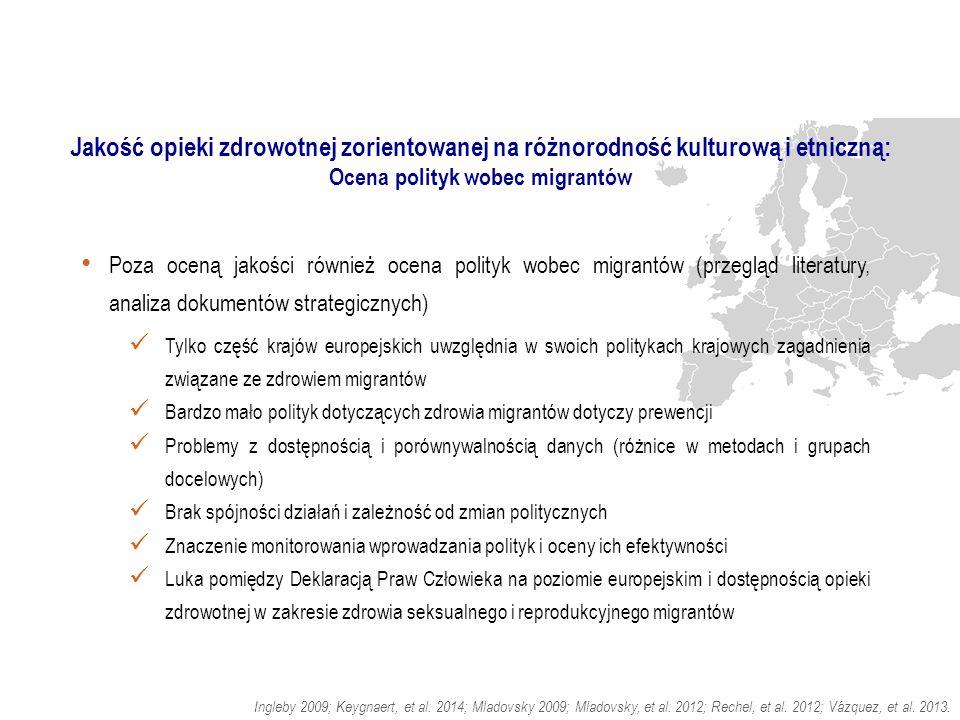 Jakość opieki zdrowotnej zorientowanej na różnorodność kulturową i etniczną: Ocena polityk wobec migrantów Poza oceną jakości również ocena polityk wobec migrantów (przegląd literatury, analiza dokumentów strategicznych) Tylko część krajów europejskich uwzględnia w swoich politykach krajowych zagadnienia związane ze zdrowiem migrantów Bardzo mało polityk dotyczących zdrowia migrantów dotyczy prewencji Problemy z dostępnością i porównywalnością danych (różnice w metodach i grupach docelowych) Brak spójności działań i zależność od zmian politycznych Znaczenie monitorowania wprowadzania polityk i oceny ich efektywności Luka pomiędzy Deklaracją Praw Człowieka na poziomie europejskim i dostępnością opieki zdrowotnej w zakresie zdrowia seksualnego i reprodukcyjnego migrantów.
