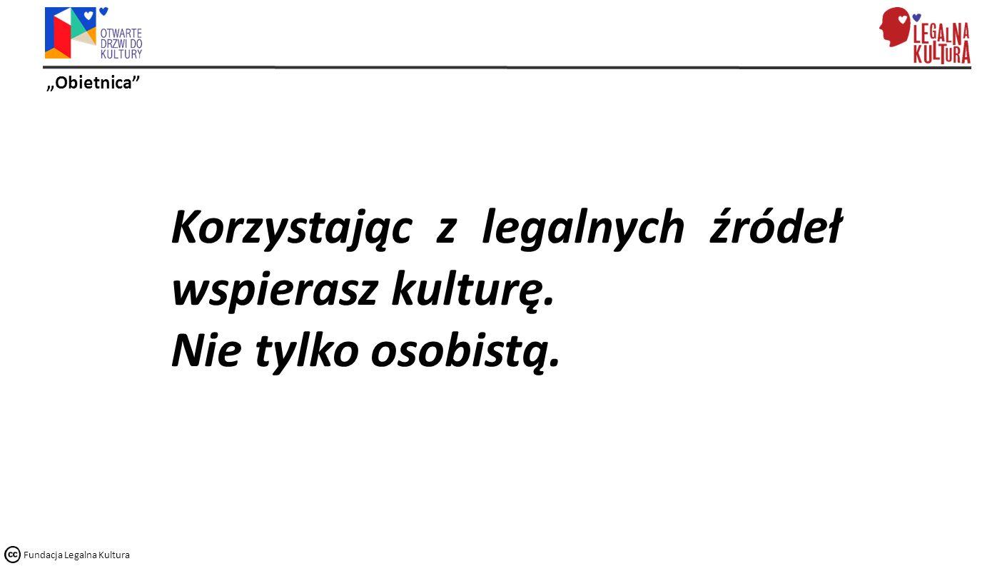"""""""Obietnica Fundacja Legalna Kultura Korzystając z legalnych źródeł wspierasz kulturę."""