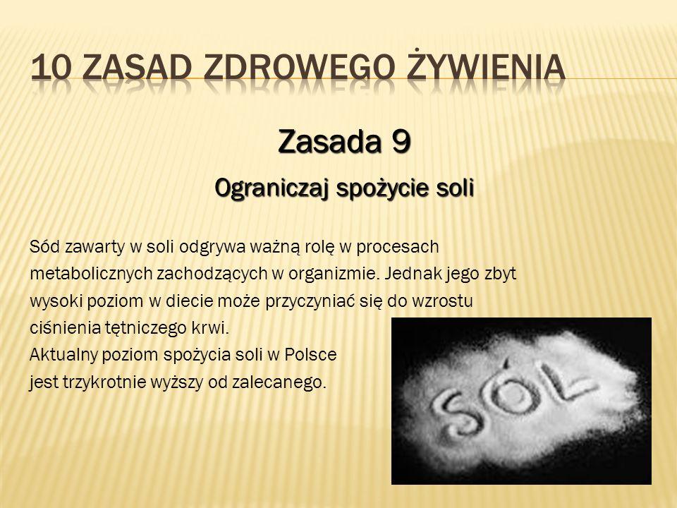 Zasada 9 Ograniczaj spożycie soli Sód zawarty w soli odgrywa ważną rolę w procesach metabolicznych zachodzących w organizmie. Jednak jego zbyt wysoki