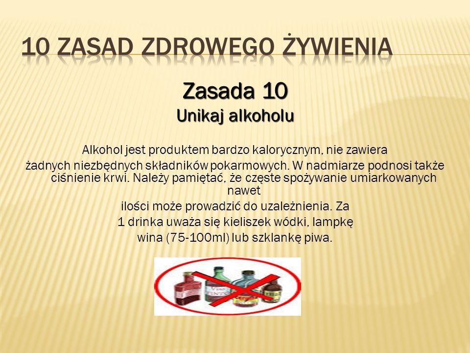 Zasada 10 Unikaj alkoholu Alkohol jest produktem bardzo kalorycznym, nie zawiera żadnych niezbędnych składników pokarmowych. W nadmiarze podnosi także