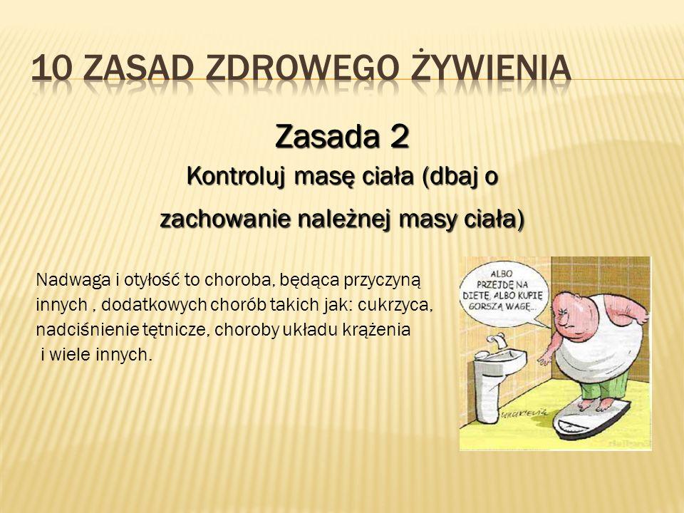 Zasada 2 Kontroluj masę ciała (dbaj o zachowanie należnej masy ciała) Nadwaga i otyłość to choroba, będąca przyczyną innych, dodatkowych chorób takich