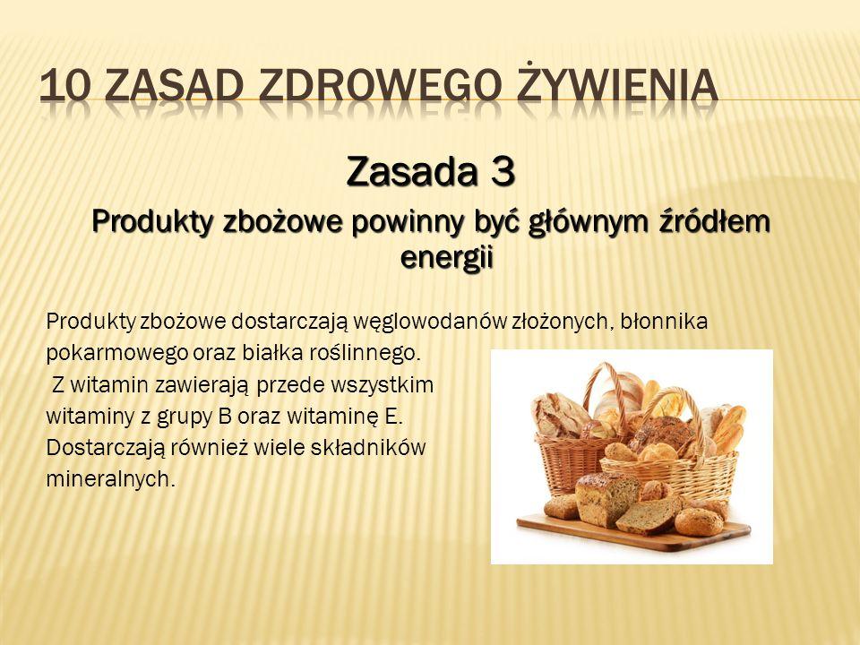 Zasada 3 Produkty zbożowe powinny być głównym źródłem energii Produkty zbożowe dostarczają węglowodanów złożonych, błonnika pokarmowego oraz białka ro