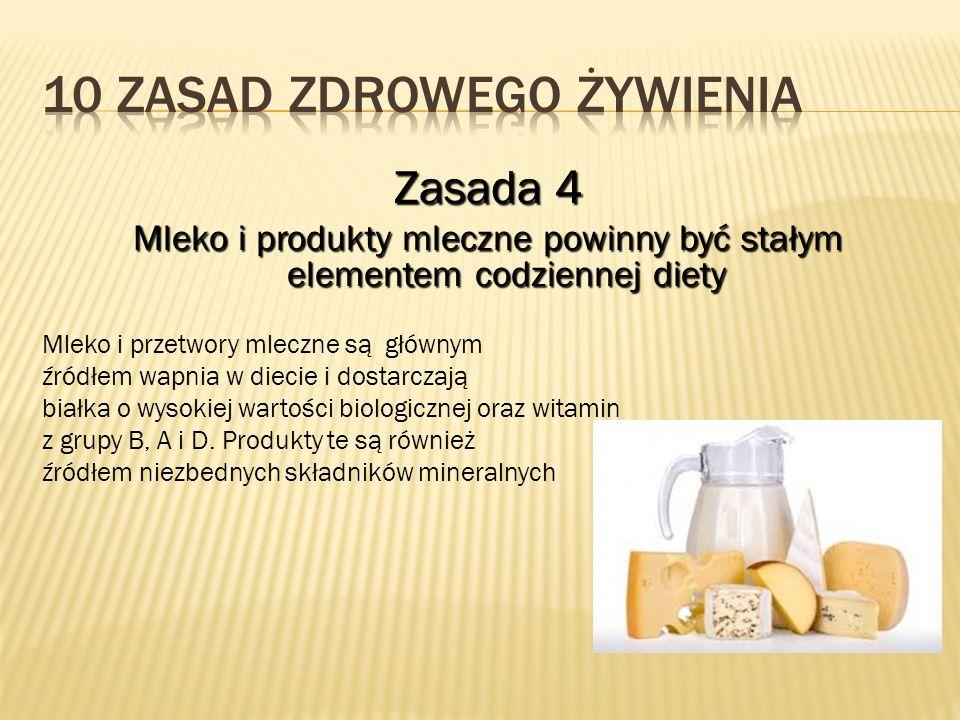 Zasada 4 Mleko i produkty mleczne powinny być stałym elementem codziennej diety Mleko i przetwory mleczne są głównym źródłem wapnia w diecie i dostarc