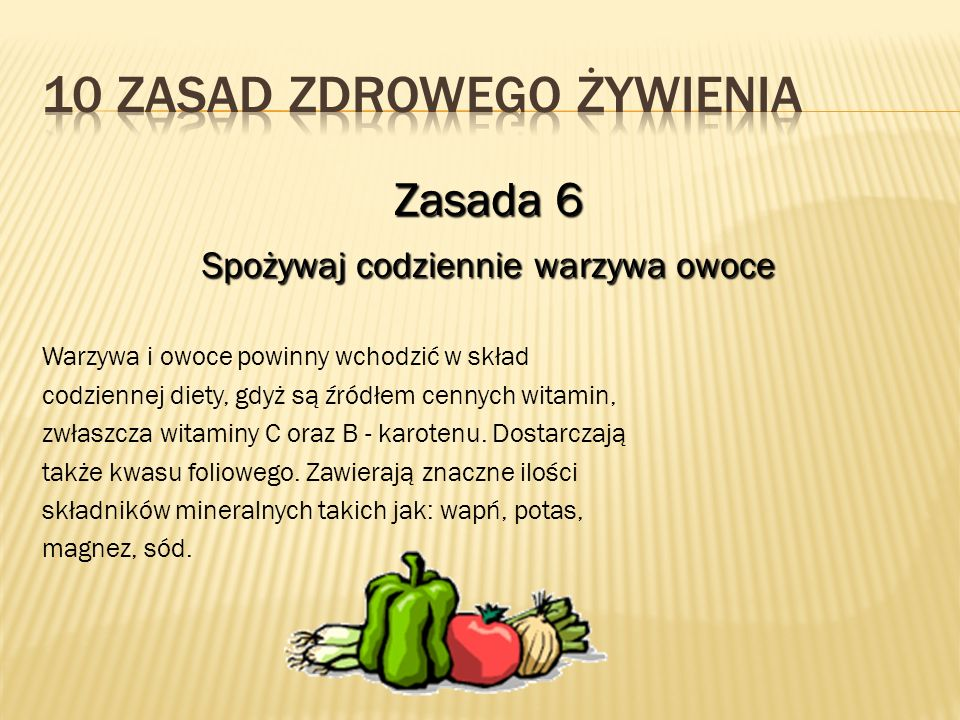 Zasada 6 Spożywaj codziennie warzywa owoce Warzywa i owoce powinny wchodzić w skład codziennej diety, gdyż są źródłem cennych witamin, zwłaszcza witaminy C oraz B - karotenu.