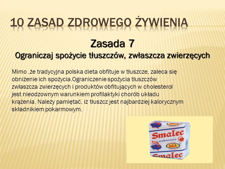 Zasada 7 Ograniczaj spożycie tłuszczów, zwłaszcza zwierzęcych Mimo,że tradycyjna polska dieta obfituje w tłuszcze, zaleca się obniżenie ich spożycia.O