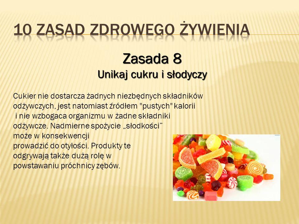 Zasada 8 Unikaj cukru i słodyczy Cukier nie dostarcza żadnych niezbędnych składników odżywczych, jest natomiast źródłem