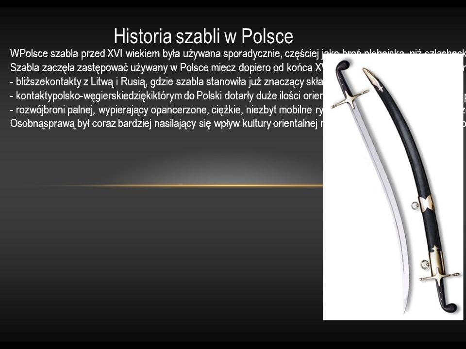 Historia szabli w Polsce WPolsce szabla przed XVI wiekiem była używana sporadycznie, częściej jako broń plebejska, niż szlachecka. Szabla zaczęła zast