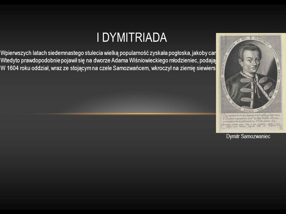 I DYMITRIADA Wpierwszych latach siedemnastego stulecia wielką popularność zyskała pogłoska, jakoby carewicz Dymitr cudownie ocalał i po wielu latach ż