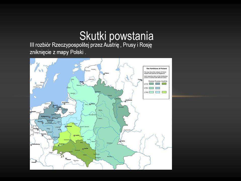 Skutki powstania III rozbiór Rzeczypospolitej przez Austrię, Prusy i Rosję zniknięcie z mapy Polski.