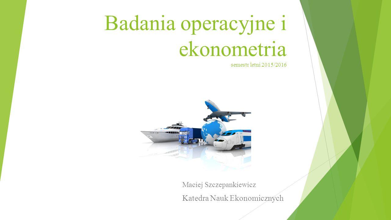 Badania operacyjne i ekonometria semestr letni 2015/2016 Maciej Szczepankiewicz Katedra Nauk Ekonomicznych