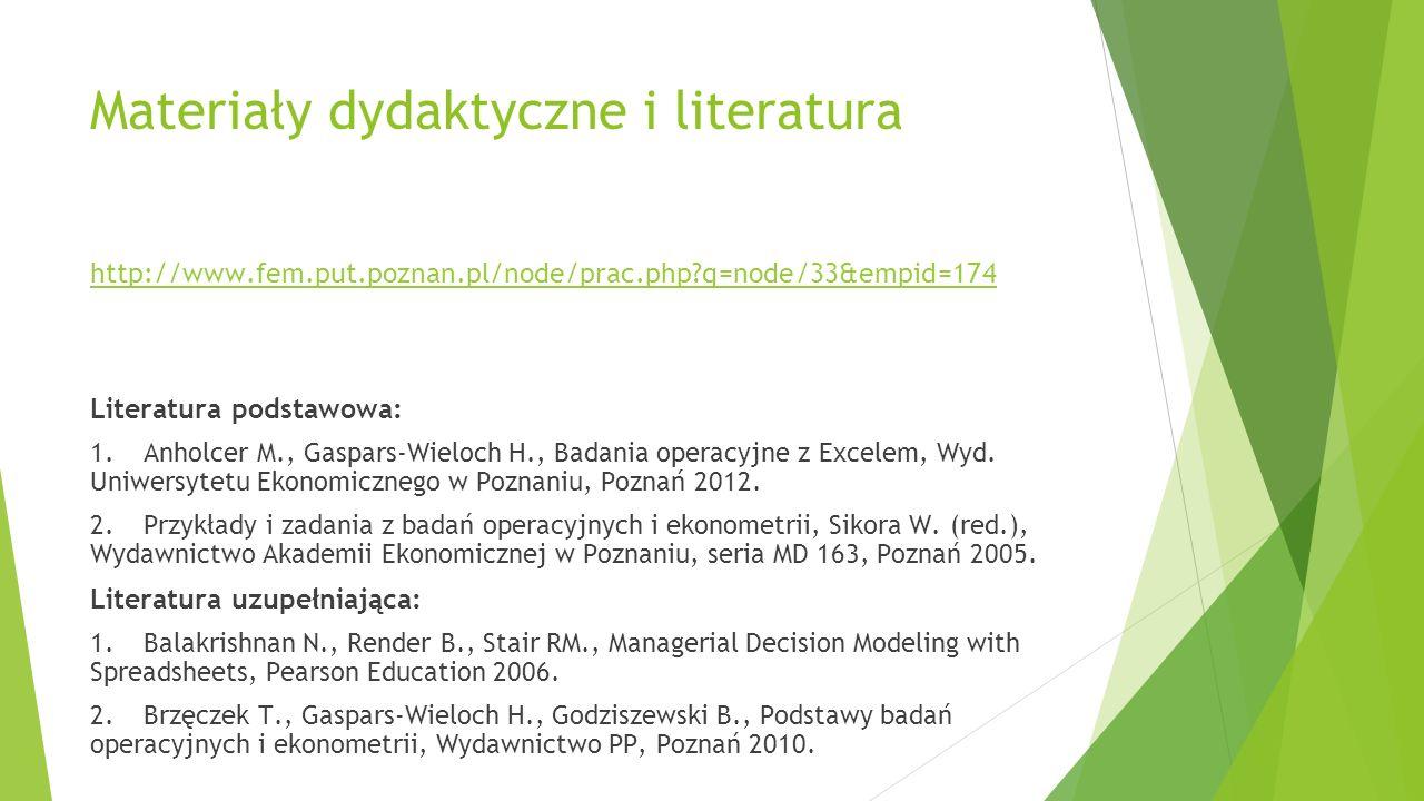 Materiały dydaktyczne i literatura http://www.fem.put.poznan.pl/node/prac.php q=node/33&empid=174 Literatura podstawowa: 1.Anholcer M., Gaspars-Wieloch H., Badania operacyjne z Excelem, Wyd.