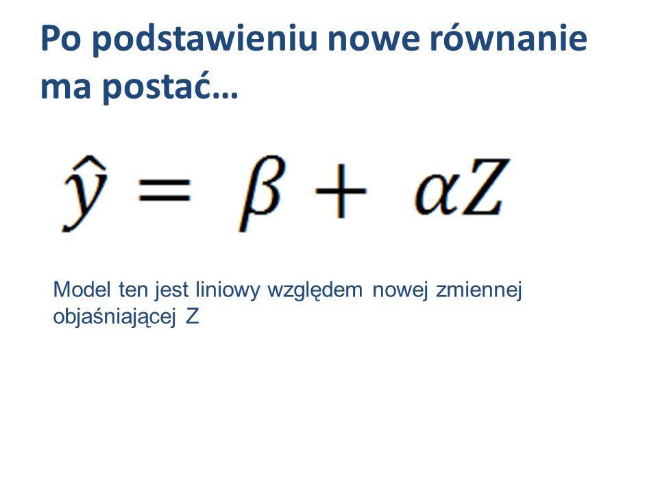 Po podstawieniu nowe równanie ma postać… Model ten jest liniowy względem nowej zmiennej objaśniającej Z