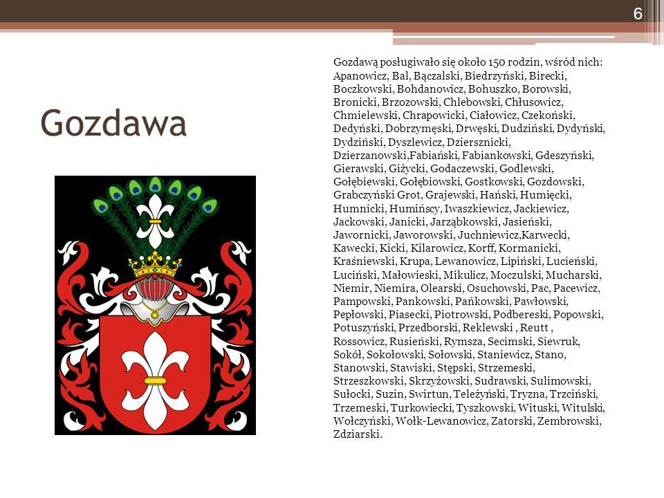Gozdawa 6 Gozdawą posługiwało się około 150 rodzin, wśród nich: Apanowicz, Bal, Bączalski, Biedrzyński, Birecki, Boczkowski, Bohdanowicz, Bohuszko, Borowski, Bronicki, Brzozowski, Chlebowski, Chłusowicz, Chmielewski, Chrapowicki, Ciałowicz, Czekoński, Dedyński, Dobrzymęski, Drwęski, Dudziński, Dydyński, Dydziński, Dyszlewicz, Dziersznicki, Dzierzanowski,Fabiański, Fabiankowski, Gdeszyński, Gierawski, Giżycki, Godaczewski, Godlewski, Gołębiewski, Gołębiowski, Gostkowski, Gozdowski, Grabczyński Grot, Grajewski, Hański, Humięcki, Humnicki, Humińscy, Iwaszkiewicz, Jackiewicz, Jackowski, Janicki, Jarząbkowski, Jasieński, Jawornicki, Jaworowski, Juchniewicz,Karwecki, Kawecki, Kicki, Kilarowicz, Korff, Kormanicki, Kraśniewski, Krupa, Lewanowicz, Lipiński, Lucieński, Luciński, Małowieski, Mikulicz, Moczulski, Mucharski, Niemir, Niemira, Olearski, Osuchowski, Pac, Pacewicz, Pampowski, Pankowski, Pańkowski, Pawłowski, Pepłowski, Piasecki, Piotrowski, Podbereski, Popowski, Potuszyński, Przedborski, Reklewski, Reutt, Rossowicz, Rusieński, Rymsza, Secimski, Siewruk, Sokół, Sokołowski, Sołowski, Staniewicz, Stano, Stanowski, Stawiski, Stępski, Strzemeski, Strzeszkowski, Skrzyżowski, Sudrawski, Sulimowski, Sułocki, Suzin, Swirtun, Teleżyński, Tryzna, Trzciński, Trzemeski, Turkowiecki, Tyszkowski, Wituski, Witulski, Wołczyński, Wołk-Lewanowicz, Zatorski, Zembrowski, Zdziarski.