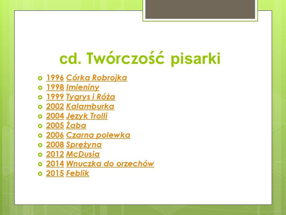 cd. Twórczość pisarki  1996 Córka Robrojka 1996 Córka Robrojka  1998 Imieniny 1998 Imieniny  1999 Tygrys i Róża 1999 Tygrys i Róża  2002 Kalamburk