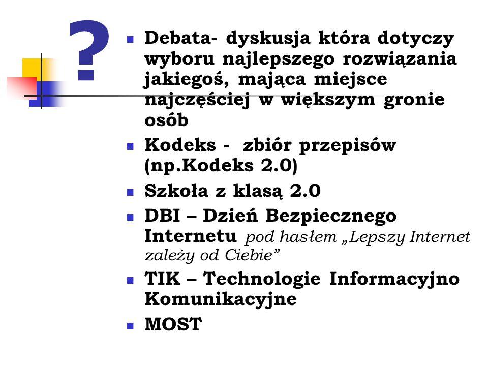 """? Debata- dyskusja która dotyczy wyboru najlepszego rozwiązania jakiegoś, mająca miejsce najczęściej w większym gronie osób Kodeks - zbiór przepisów (np.Kodeks 2.0) Szkoła z klasą 2.0 DBI – Dzień Bezpiecznego Internetu pod hasłem """"Lepszy Internet zależy od Ciebie TIK – Technologie Informacyjno Komunikacyjne MOST"""