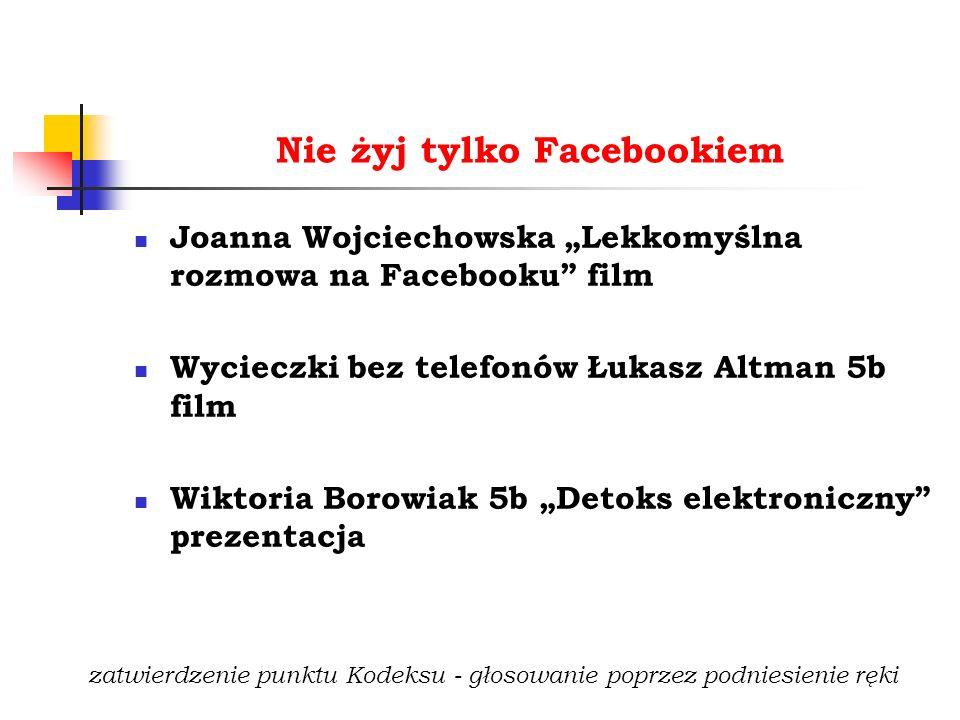 """Nie żyj tylko Facebookiem Joanna Wojciechowska """"Lekkomyślna rozmowa na Facebooku film Wycieczki bez telefonów Łukasz Altman 5b film Wiktoria Borowiak 5b """"Detoks elektroniczny prezentacja zatwierdzenie punktu Kodeksu - głosowanie poprzez podniesienie ręki"""