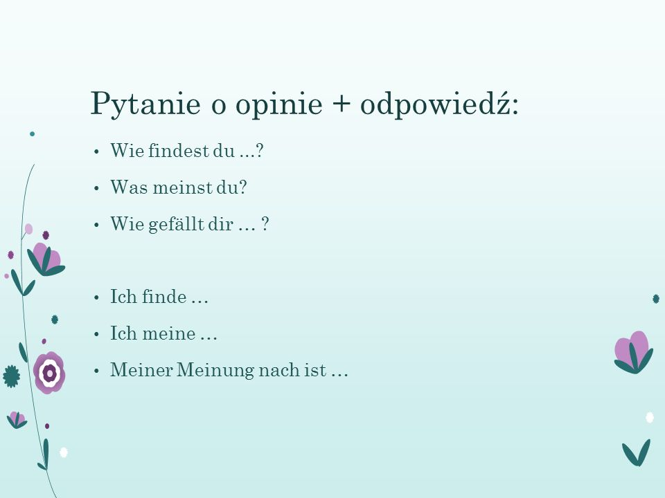 Wie findest du...? Was meinst du? Wie gefällt dir … ? Ich finde … Ich meine … Meiner Meinung nach ist … Pytanie o opinie + odpowiedź: