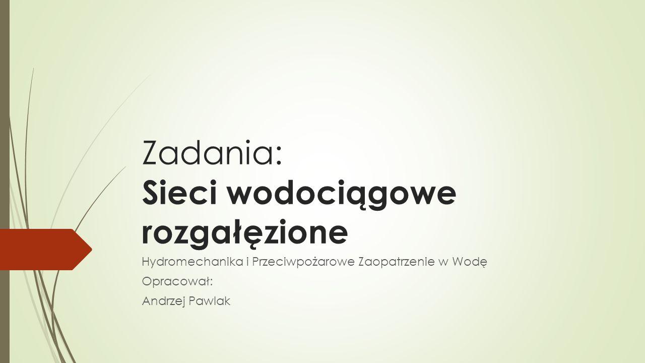 Zadania: Sieci wodociągowe rozgałęzione Hydromechanika i Przeciwpożarowe Zaopatrzenie w Wodę Opracował: Andrzej Pawlak