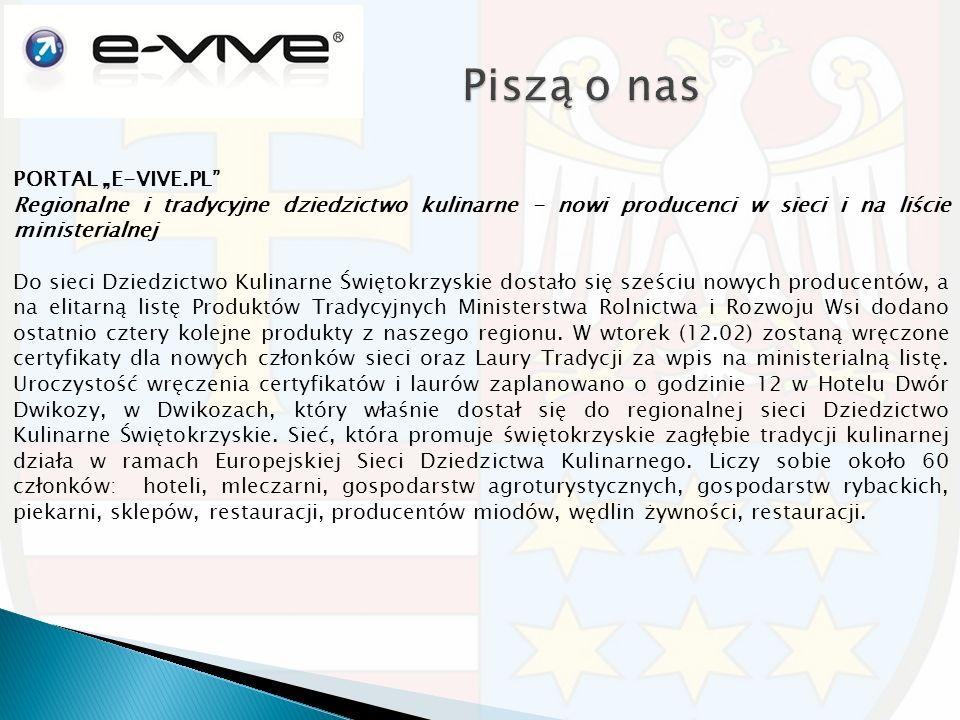 """PORTAL """"E-VIVE.PL Regionalne i tradycyjne dziedzictwo kulinarne - nowi producenci w sieci i na liście ministerialnej Do sieci Dziedzictwo Kulinarne Świętokrzyskie dostało się sześciu nowych producentów, a na elitarną listę Produktów Tradycyjnych Ministerstwa Rolnictwa i Rozwoju Wsi dodano ostatnio cztery kolejne produkty z naszego regionu."""