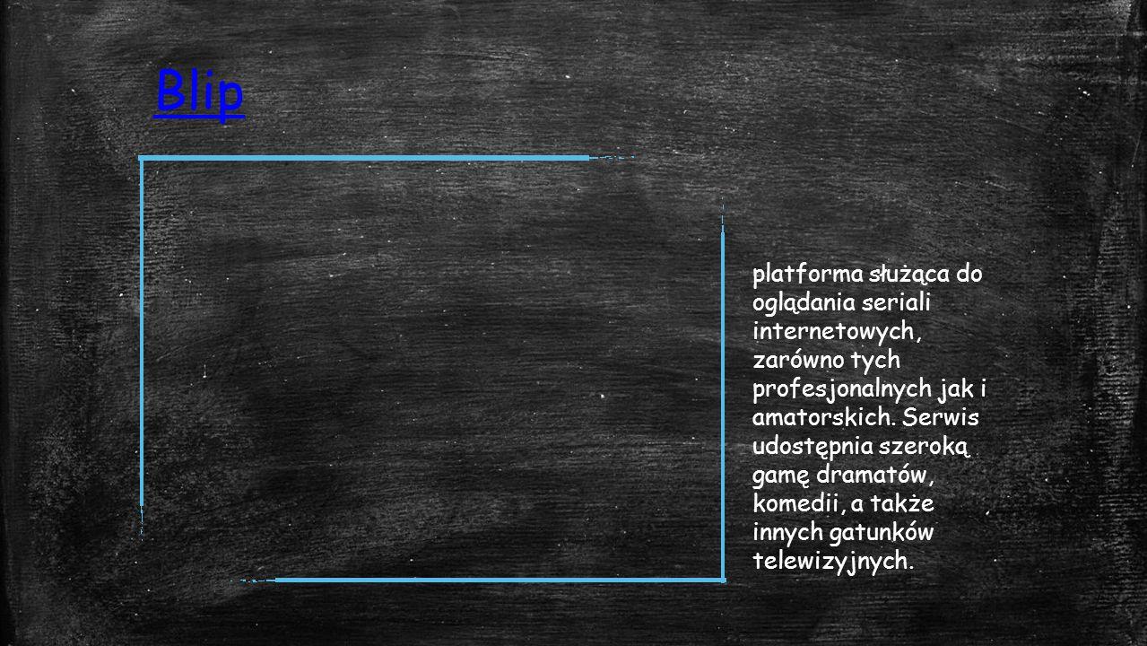 Blip platforma służąca do oglądania seriali internetowych, zarówno tych profesjonalnych jak i amatorskich.
