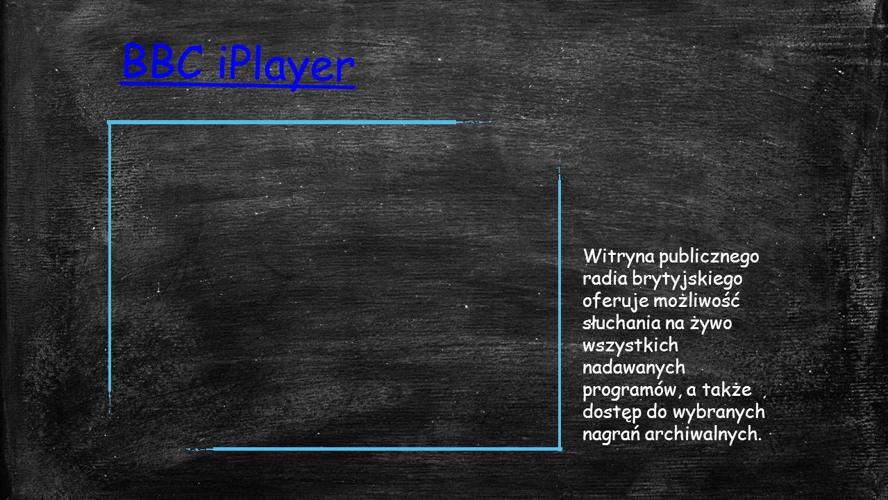 BBC iPlayer Witryna publicznego radia brytyjskiego oferuje możliwość słuchania na żywo wszystkich nadawanych programów, a także dostęp do wybranych nagrań archiwalnych.