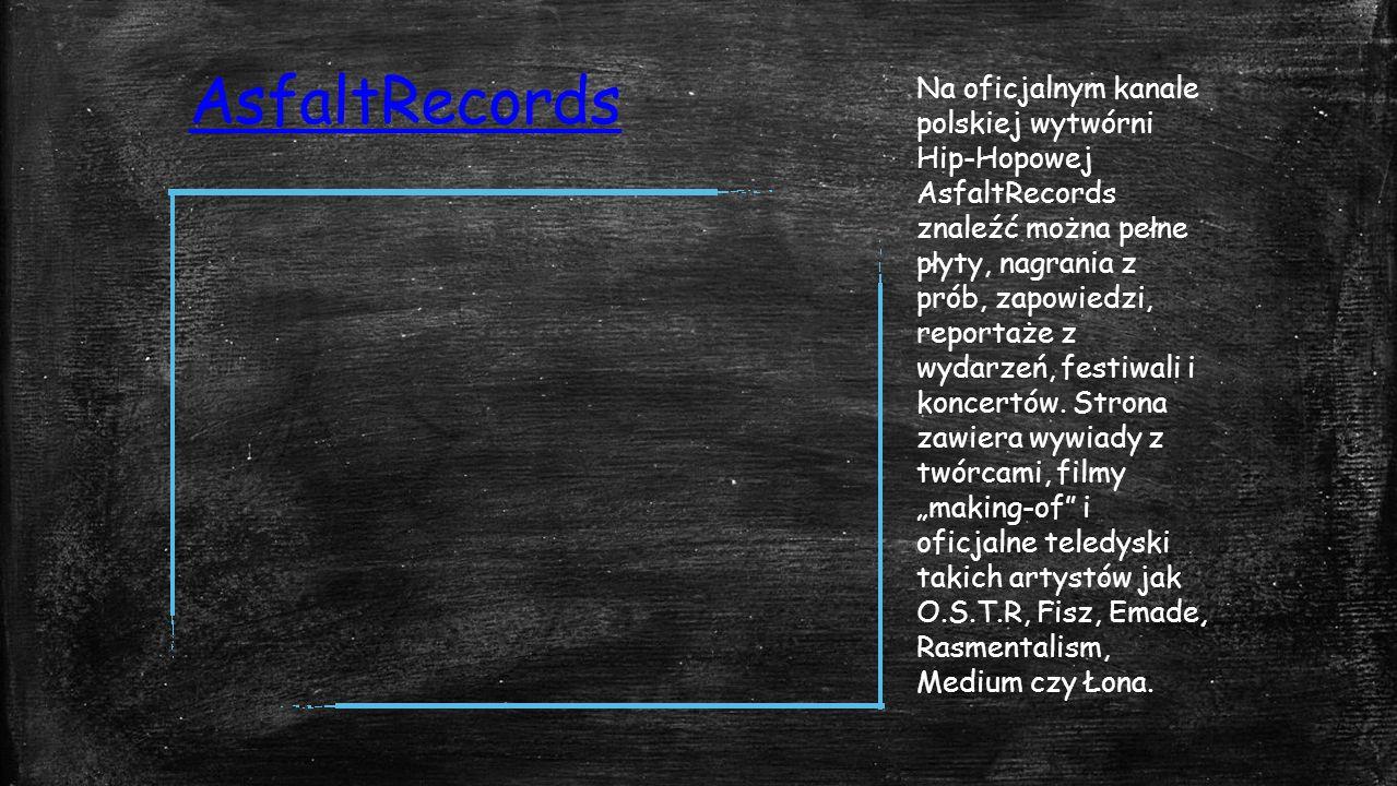 AsfaltRecords Na oficjalnym kanale polskiej wytwórni Hip-Hopowej AsfaltRecords znaleźć można pełne płyty, nagrania z prób, zapowiedzi, reportaże z wydarzeń, festiwali i koncertów.