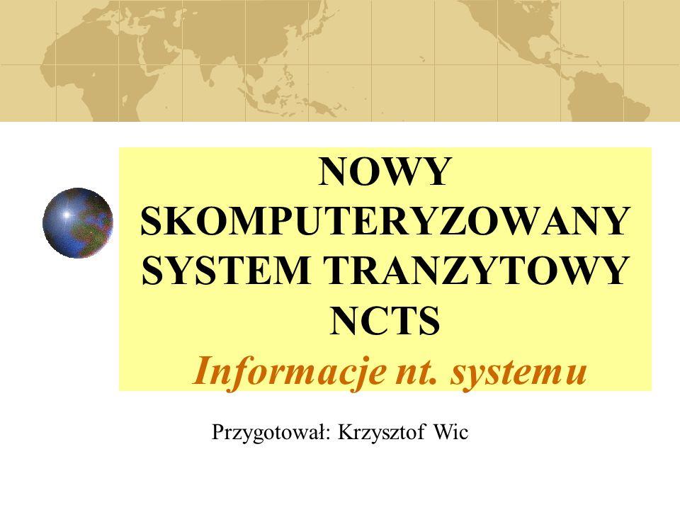 NOWY SKOMPUTERYZOWANY SYSTEM TRANZYTOWY NCTS Informacje nt. systemu Przygotował: Krzysztof Wic