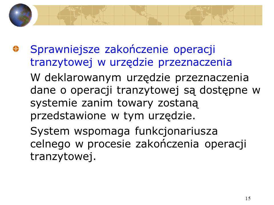 15 Sprawniejsze zakończenie operacji tranzytowej w urzędzie przeznaczenia W deklarowanym urzędzie przeznaczenia dane o operacji tranzytowej są dostępne w systemie zanim towary zostaną przedstawione w tym urzędzie.