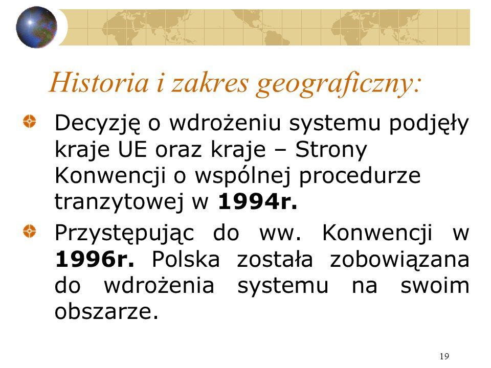 19 Historia i zakres geograficzny: Decyzję o wdrożeniu systemu podjęły kraje UE oraz kraje – Strony Konwencji o wspólnej procedurze tranzytowej w 1994r.