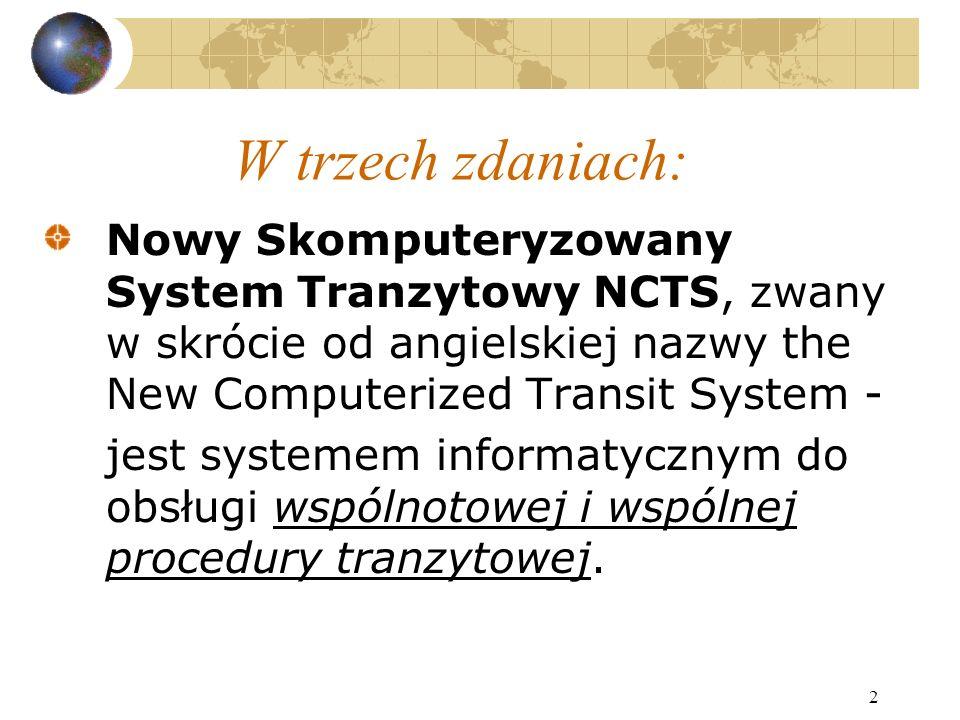 2 W trzech zdaniach: Nowy Skomputeryzowany System Tranzytowy NCTS, zwany w skrócie od angielskiej nazwy the New Computerized Transit System - jest systemem informatycznym do obsługi wspólnotowej i wspólnej procedury tranzytowej.
