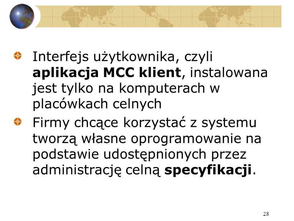 28 Interfejs użytkownika, czyli aplikacja MCC klient, instalowana jest tylko na komputerach w placówkach celnych Firmy chcące korzystać z systemu tworzą własne oprogramowanie na podstawie udostępnionych przez administrację celną specyfikacji.