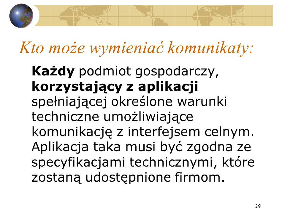 29 Kto może wymieniać komunikaty: Każdy podmiot gospodarczy, korzystający z aplikacji spełniającej określone warunki techniczne umożliwiające komunikację z interfejsem celnym.