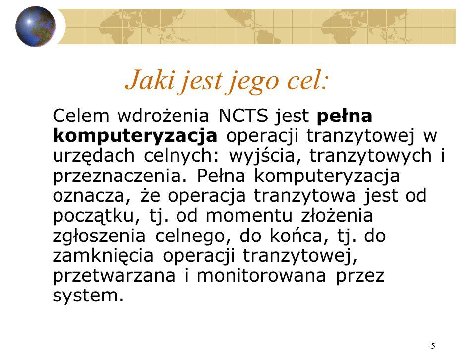 5 Jaki jest jego cel: Celem wdrożenia NCTS jest pełna komputeryzacja operacji tranzytowej w urzędach celnych: wyjścia, tranzytowych i przeznaczenia.