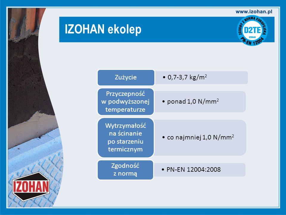 IZOHAN ekolep 0,7-3,7 kg/m 2 Zużycie ponad 1,0 N/mm 2 Przyczepność w podwyższonej temperaturze co najmniej 1,0 N/mm 2 Wytrzymałość na ścinanie po starzeniu termicznym PN-EN 12004:2008 Zgodność z normą
