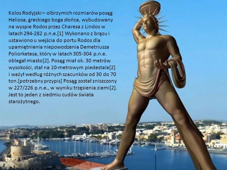 Kolos Rodyjski – olbrzymich rozmiarów posąg Heliosa, greckiego boga słońca, wybudowany na wyspie Rodos przez Charesa z Lindos w latach 294-282 p.n.e.[1] Wykonano z brązu i ustawiono u wejścia do portu Rodos dla upamiętnienia niepowodzenia Demetriusza Poliorketesa, który w latach 305-304 p.n.e.
