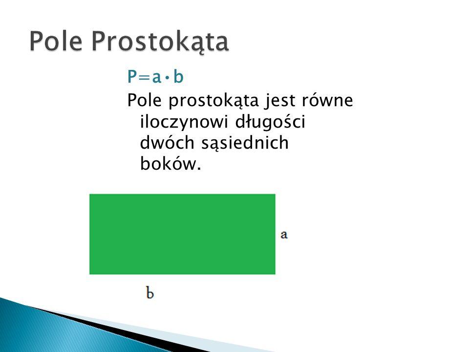 P=ab Pole prostokąta jest równe iloczynowi długości dwóch sąsiednich boków.