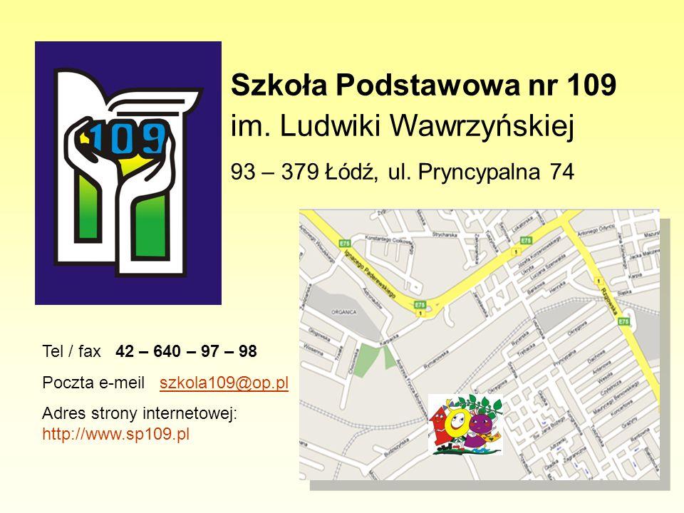 Szkoła Podstawowa nr 109 im. Ludwiki Wawrzyńskiej 93 – 379 Łódź, ul. Pryncypalna 74 Tel / fax 42 – 640 – 97 – 98 Poczta e-meil szkola109@op.plszkola10