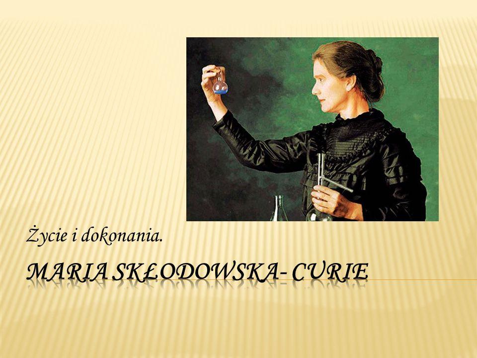 Maria Skłodowska-Curie (1867-1834) Maria Skłodowska-Curie urodziła się w Warszawie, ale studiowała i pracowała we Francji.