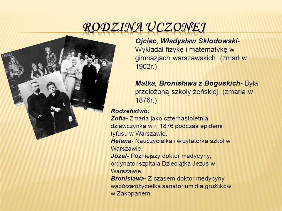 Maria Skłodowska urodziła się jako piąte dziecko w znanej rodzinie nauczycielskiej  Gdy Maria miała 10 lat rozpoczęła naukę na pensji dla dziewcząt, którą wcześniej prowadziła jej matka.