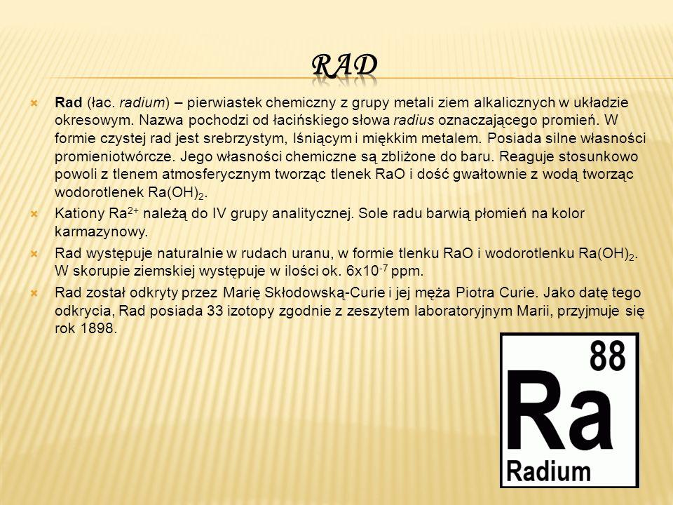  Rad (łac. radium) – pierwiastek chemiczny z grupy metali ziem alkalicznych w układzie okresowym.
